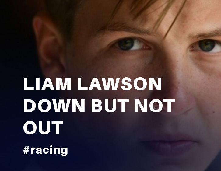 "LIAM LAWSON DOWN BUT NOT OUT: ""WE JUST NEED TO WIN RACES"""